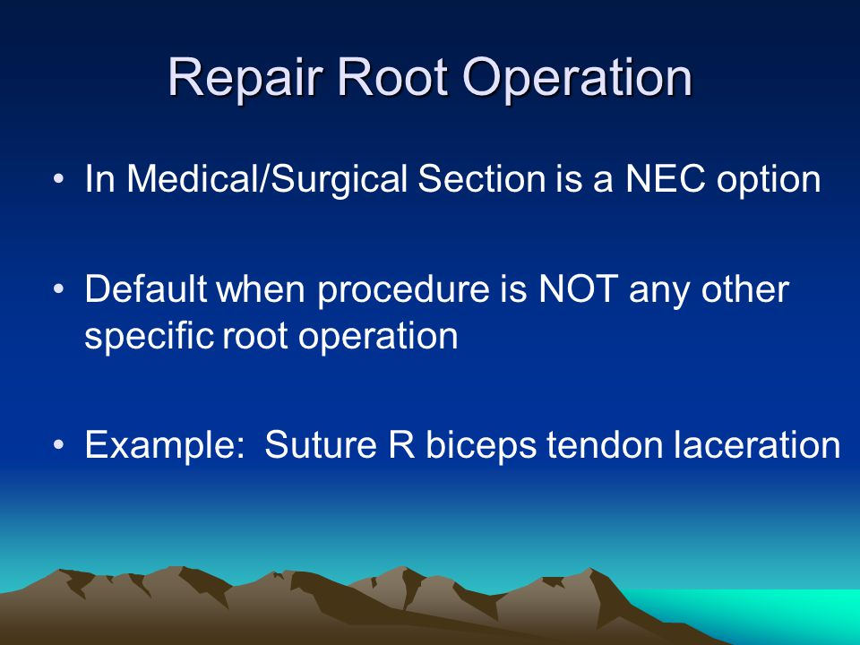 Repair Root Operation In Medical/Surgical Section is a NEC option Default when procedure is NOT any other specific root operation Example: Suture R bi
