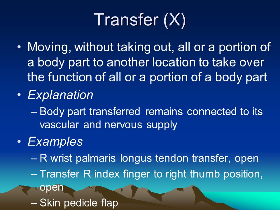 Transfer (X) Moving, without taking out, all or a portion of a body part to another location to take over the function of all or a portion of a body p