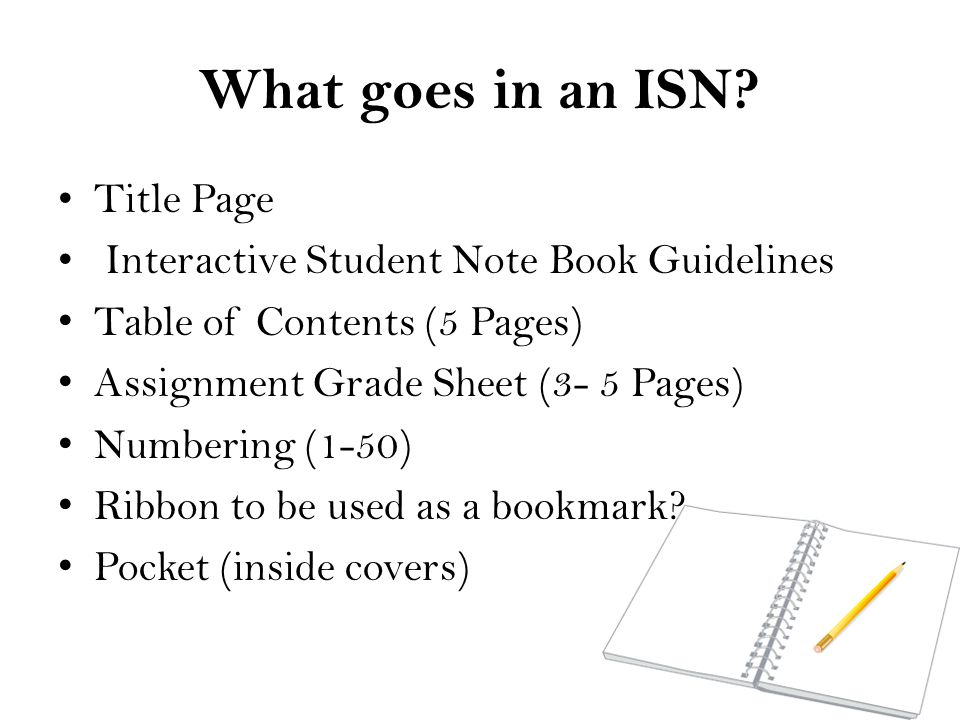 What goes in an ISN? Title Page Interactive Student Note Book Guidelines Table of Contents (5 Pages) Assignment Grade Sheet (3- 5 Pages) Numbering (1-
