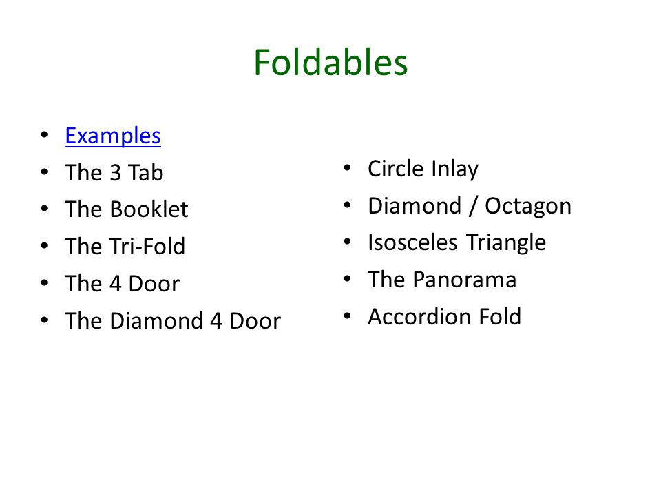Foldables Examples The 3 Tab The Booklet The Tri-Fold The 4 Door The Diamond 4 Door Circle Inlay Diamond / Octagon Isosceles Triangle The Panorama Accordion Fold