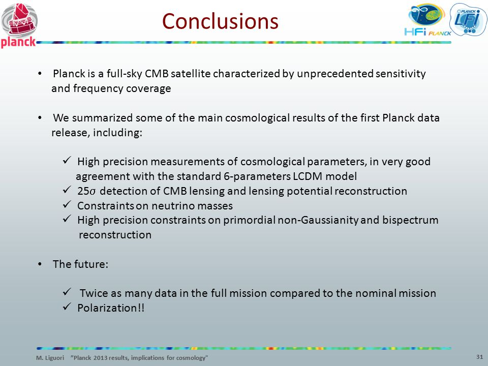 Conclusions 31 Planck is a full-sky CMB satellite characterized by unprecedented sensitivity and frequency coverage We summarized some of the main cos