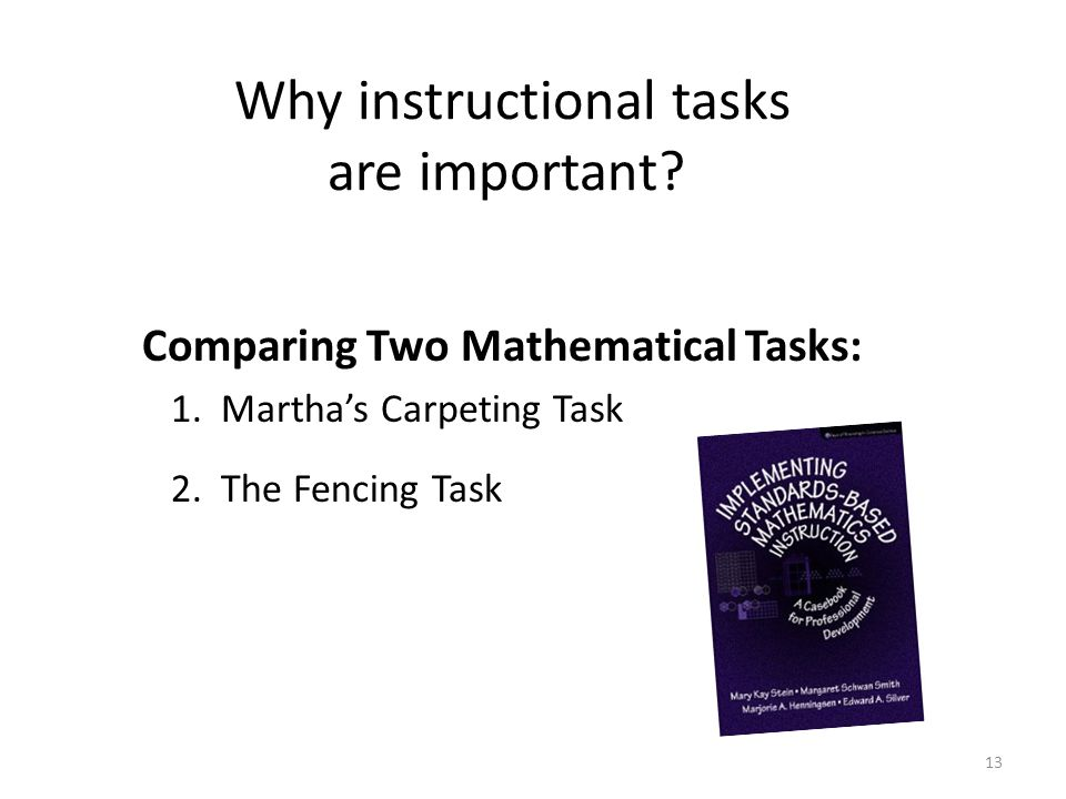 Comparing Two Mathematical Tasks: 1. Martha's Carpeting Task 2. The Fencing Task Why instructional tasks are important? 13