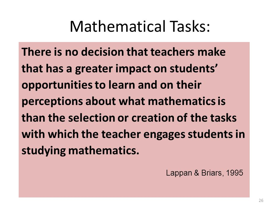 Mathematical Tasks: There is no decision that teachers make that has a greater impact on students' opportunities to learn and on their perceptions about what mathematics is than the selection or creation of the tasks with which the teacher engages students in studying mathematics.