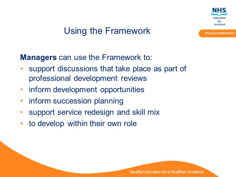 Quality Education for a Healthier Scotland Nursing and Midwifery Using the Framework Managers can use the Framework to: support discussions that take place as part of professional development reviews inform development opportunities inform succession planning support service redesign and skill mix to develop within their own role