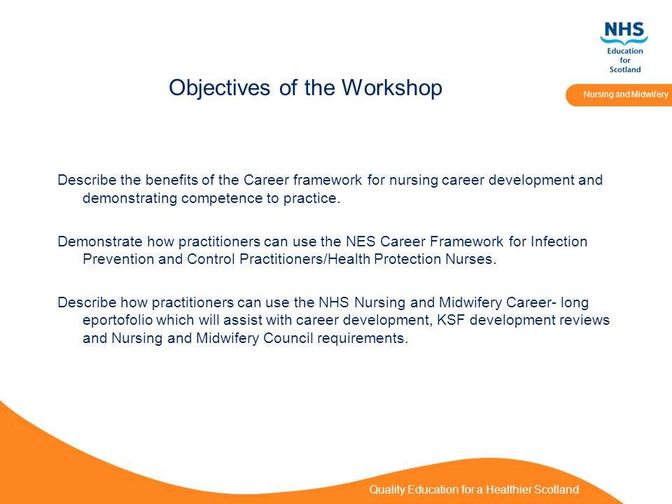 Quality Education for a Healthier Scotland Nursing and Midwifery Objectives of the Workshop Describe the benefits of the Career framework for nursing career development and demonstrating competence to practice.