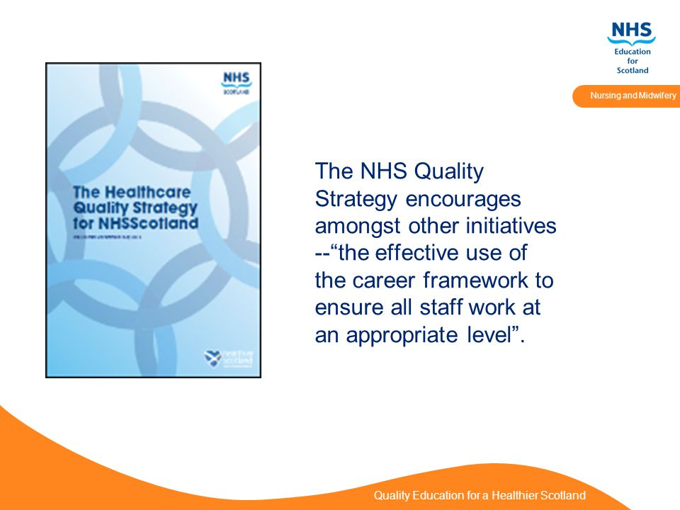 Quality Education for a Healthier Scotland Nursing and Midwifery The NHS Quality Strategy encourages amongst other initiatives -- the effective use of the career framework to ensure all staff work at an appropriate level .