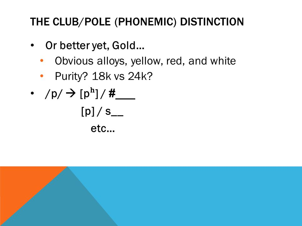 THE CLUB/POLE (PHONEMIC) DISTINCTION Or better yet, Gold… Obvious alloys, yellow, red, and white Purity? 18k vs 24k? /p/  [p ʰ ] / #___ [p] / s__ etc