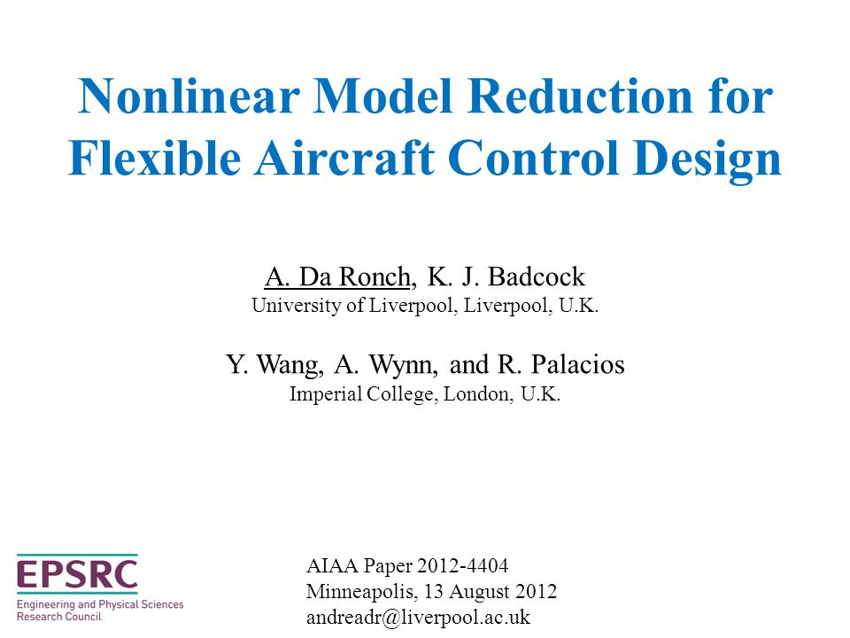 Objectives - Physics-based simulation of very flexible aircraft gust interaction large amplitude/low frequency modes coupled rigid body/structural dynamics nonlinearities from structure/fluid (& control) - Nonlinear model reduction for control design system identification methods manipulation of full order residual (more) - Control design for FCS of flexible aircraft Project webpage: http://www.cfd4aircraft.com/