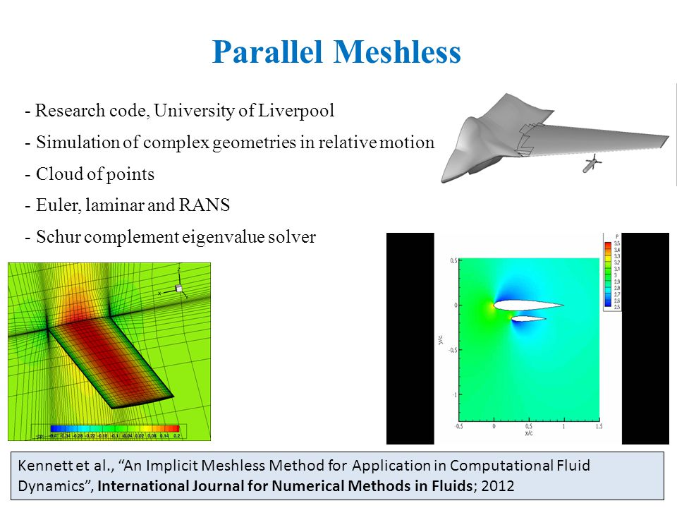 Parallel Meshless - Research code, University of Liverpool - Simulation of complex geometries in relative motion - Cloud of points - Euler, laminar and RANS - Schur complement eigenvalue solver Kennett et al., An Implicit Meshless Method for Application in Computational Fluid Dynamics , International Journal for Numerical Methods in Fluids; 2012