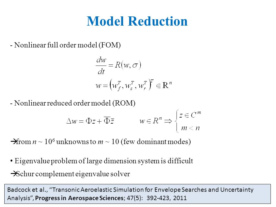 Model Reduction - Nonlinear full order model (FOM) - Nonlinear reduced order model (ROM)  from n ~ 10 6 unknowns to m ~ 10 (few dominant modes) Eigenvalue problem of large dimension system is difficult  Schur complement eigenvalue solver Badcock et al., Transonic Aeroelastic Simulation for Envelope Searches and Uncertainty Analysis , Progress in Aerospace Sciences; 47(5): 392-423, 2011