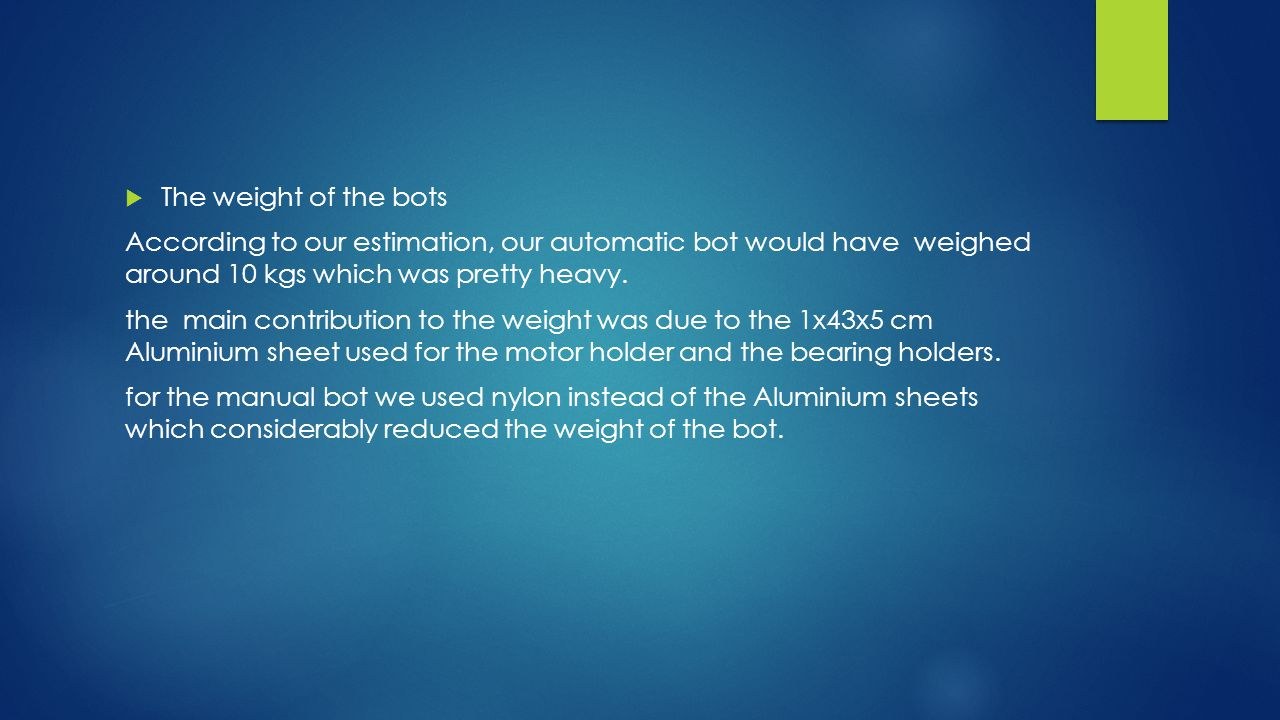  The weight of the bots According to our estimation, our automatic bot would have weighed around 10 kgs which was pretty heavy.