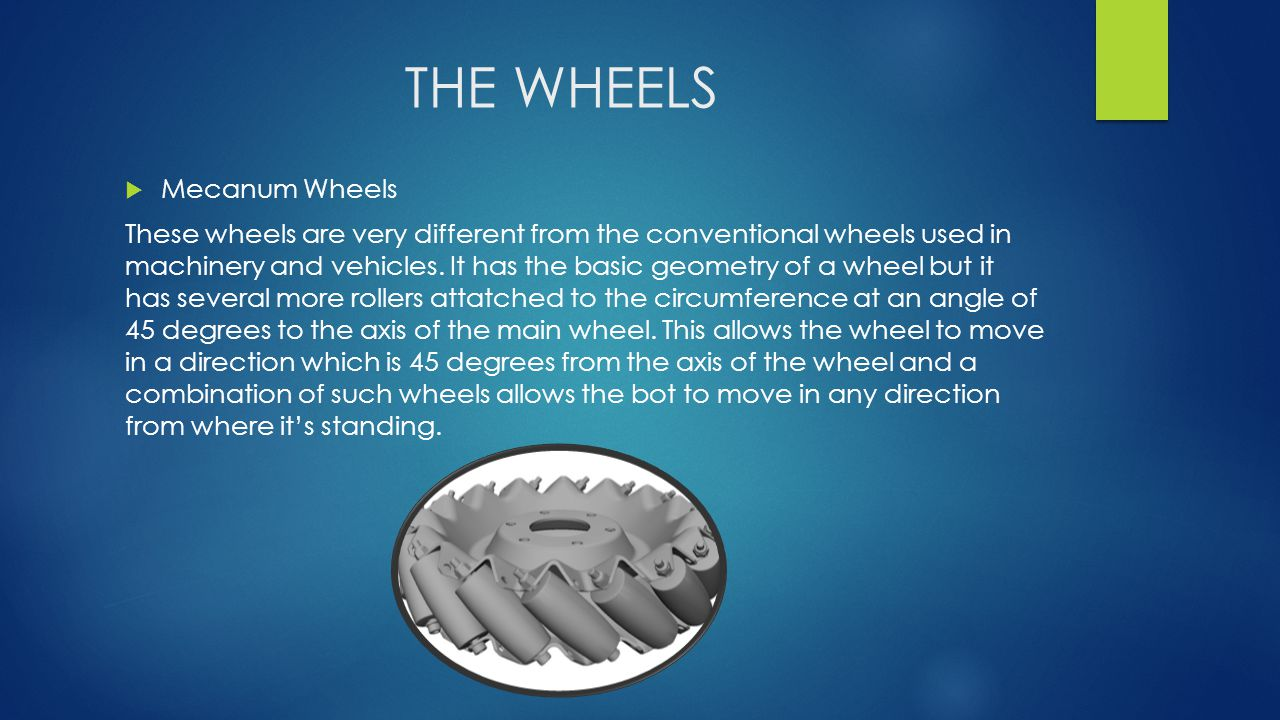THE WHEELS  Mecanum Wheels These wheels are very different from the conventional wheels used in machinery and vehicles.