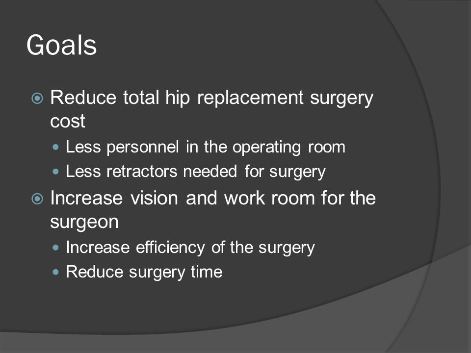 Goals  Reduce total hip replacement surgery cost Less personnel in the operating room Less retractors needed for surgery  Increase vision and work room for the surgeon Increase efficiency of the surgery Reduce surgery time