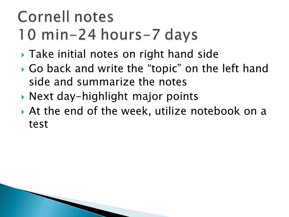  Take initial notes on right hand side  Go back and write the topic on the left hand side and summarize the notes  Next day-highlight major points  At the end of the week, utilize notebook on a test