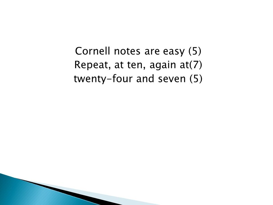 Cornell notes are easy (5) Repeat, at ten, again at(7) twenty-four and seven (5)