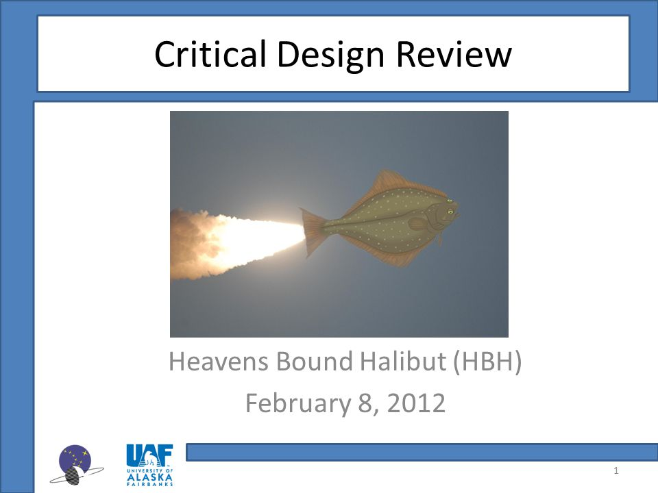 Critical Design Review Heavens Bound Halibut (HBH) February 8, 2012 1