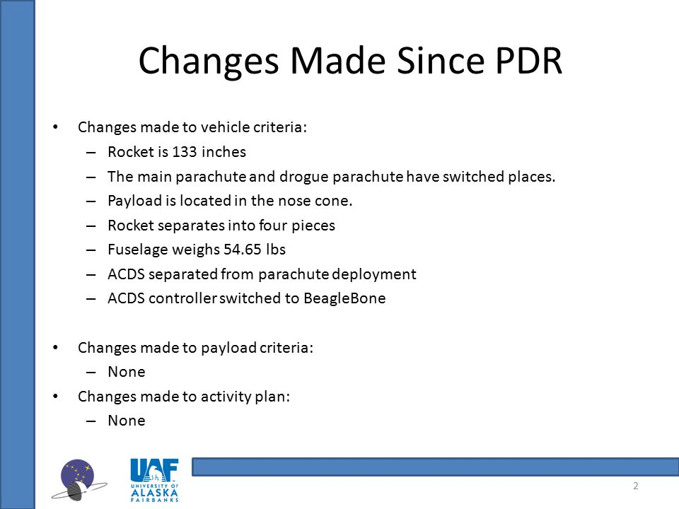 Changes Made Since PDR Changes made to vehicle criteria: – Rocket is 133 inches – The main parachute and drogue parachute have switched places. – Payl