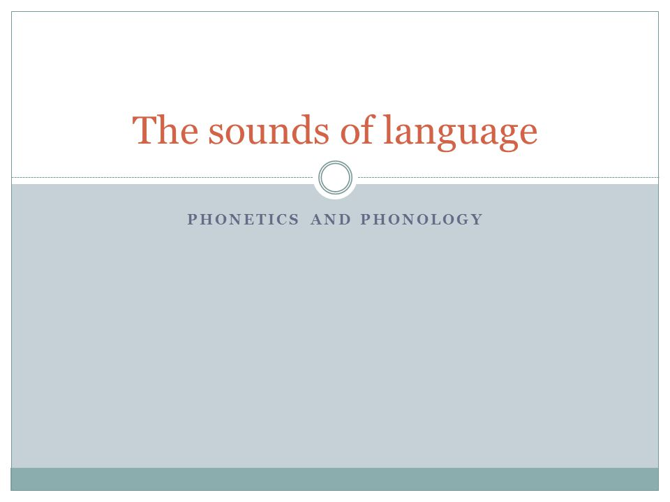 PHONETICS AND PHONOLOGY The sounds of language