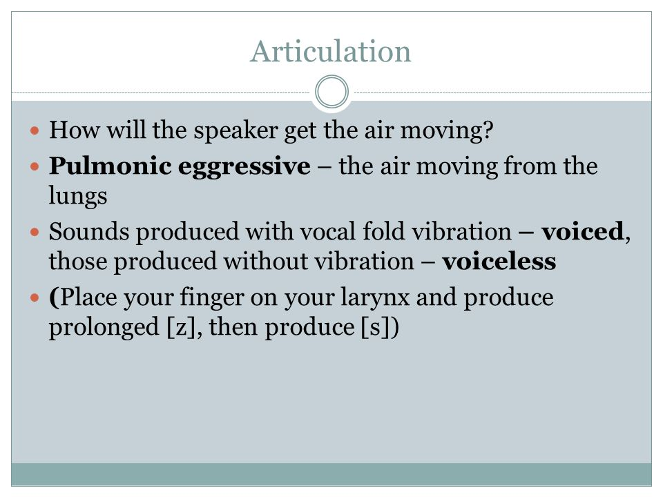 Articulation How will the speaker get the air moving? Pulmonic eggressive – the air moving from the lungs Sounds produced with vocal fold vibration –