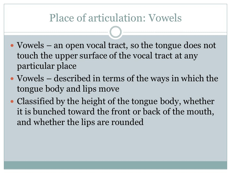 Place of articulation: Vowels Vowels – an open vocal tract, so the tongue does not touch the upper surface of the vocal tract at any particular place