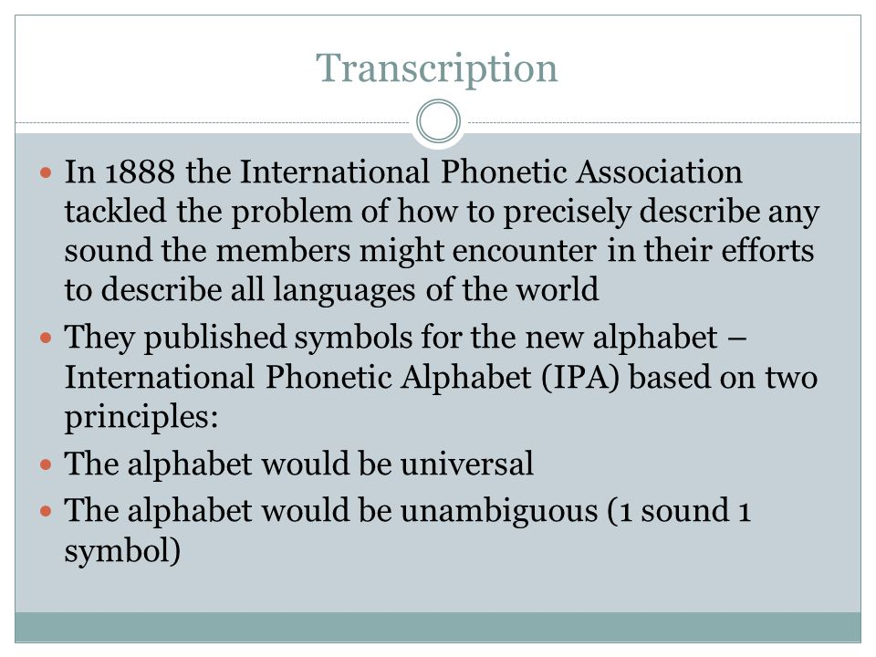 Transcription In 1888 the International Phonetic Association tackled the problem of how to precisely describe any sound the members might encounter in