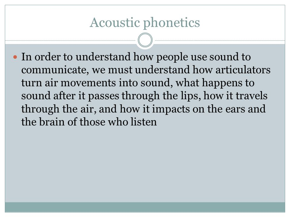 Acoustic phonetics In order to understand how people use sound to communicate, we must understand how articulators turn air movements into sound, what