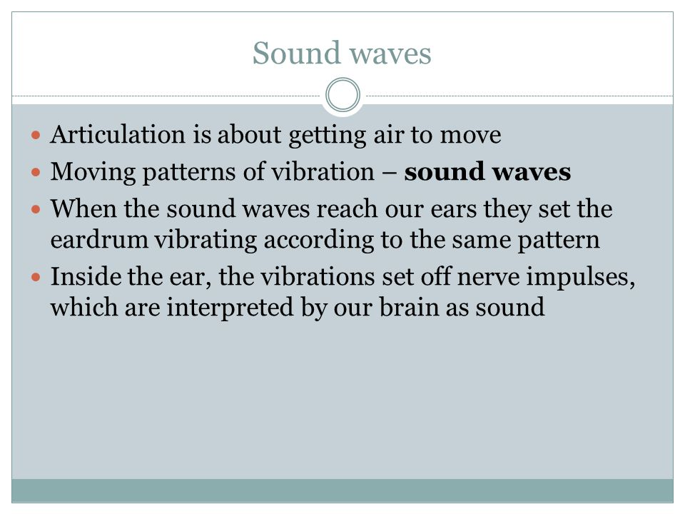 Sound waves Articulation is about getting air to move Moving patterns of vibration – sound waves When the sound waves reach our ears they set the eard
