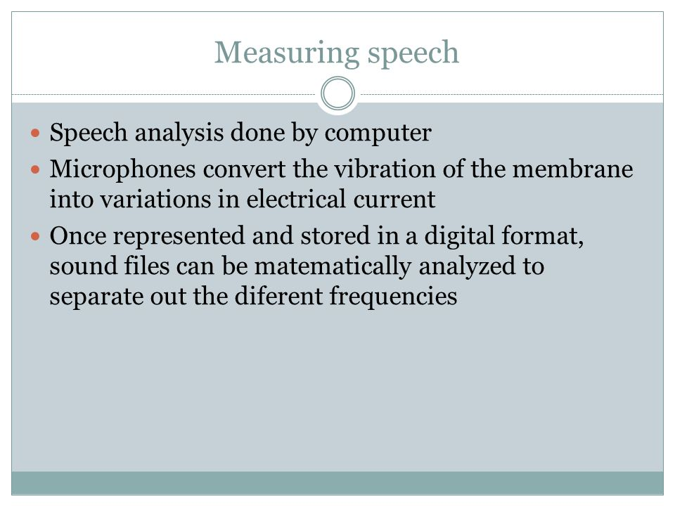 Measuring speech Speech analysis done by computer Microphones convert the vibration of the membrane into variations in electrical current Once represe