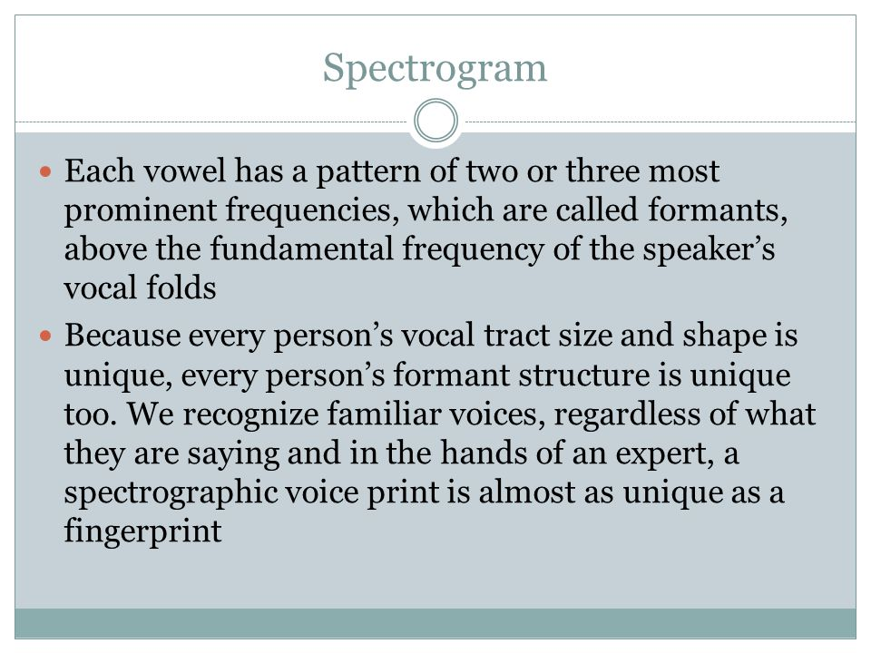 Spectrogram Each vowel has a pattern of two or three most prominent frequencies, which are called formants, above the fundamental frequency of the spe