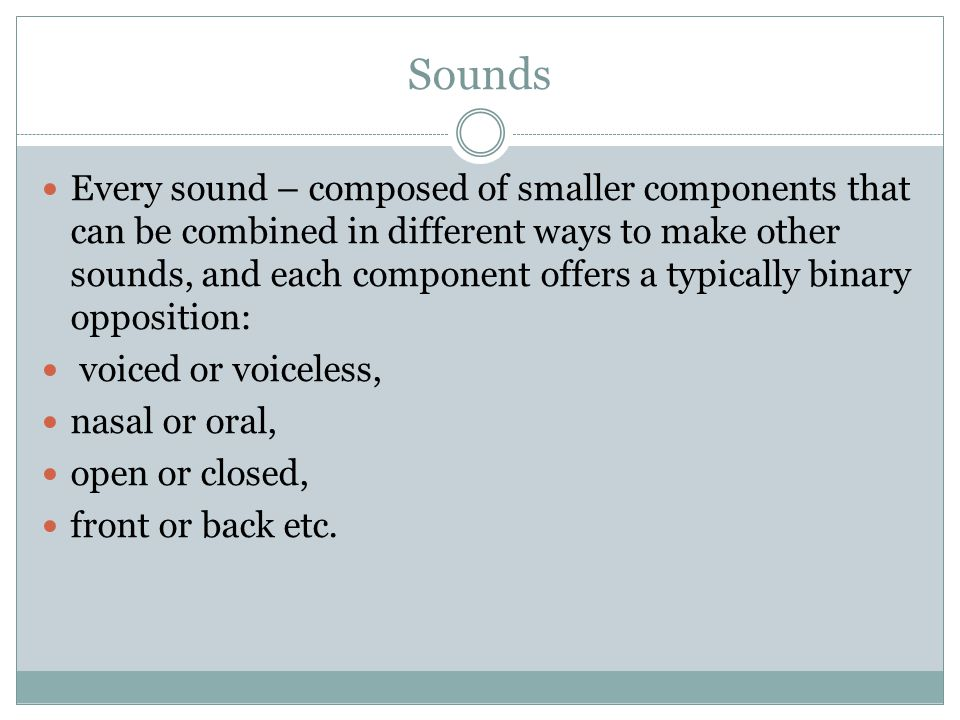 Sounds Every sound – composed of smaller components that can be combined in different ways to make other sounds, and each component offers a typically