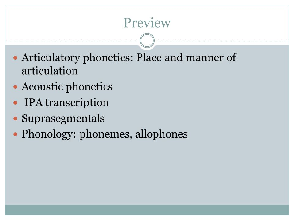 Preview Articulatory phonetics: Place and manner of articulation Acoustic phonetics IPA transcription Suprasegmentals Phonology: phonemes, allophones