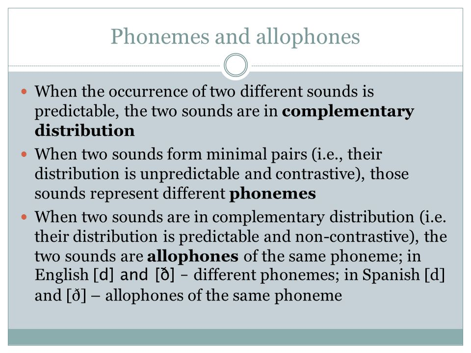 Phonemes and allophones When the occurrence of two different sounds is predictable, the two sounds are in complementary distribution When two sounds f