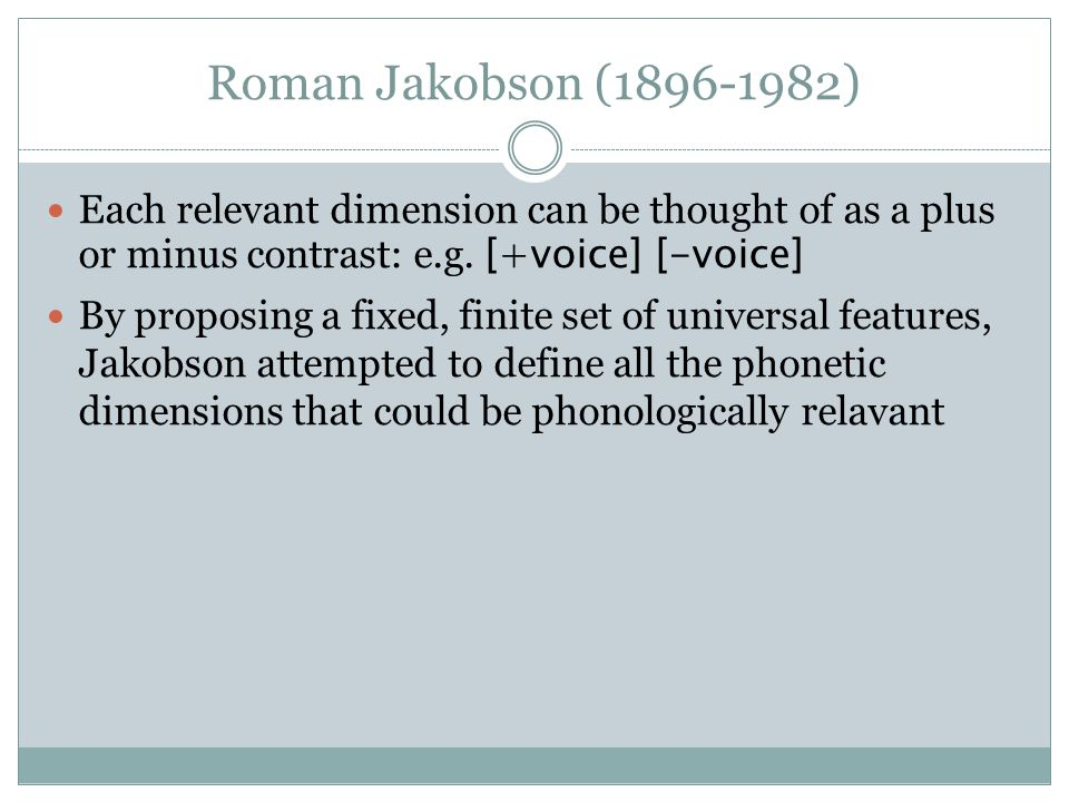 Roman Jakobson (1896-1982) Each relevant dimension can be thought of as a plus or minus contrast: e.g. [+voice] [-voice] By proposing a fixed, finite