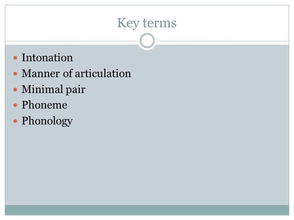 Key terms Intonation Manner of articulation Minimal pair Phoneme Phonology