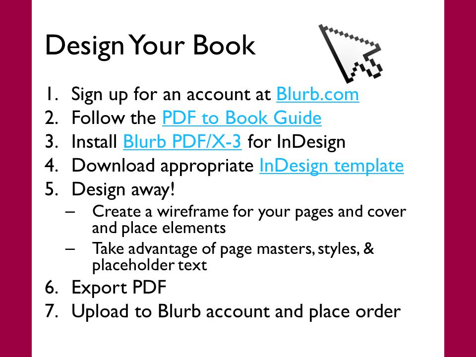 Design Your Book 1.Sign up for an account at Blurb.comBlurb.com 2.Follow the PDF to Book GuidePDF to Book Guide 3.Install Blurb PDF/X-3 for InDesignBlurb PDF/X-3 4.Download appropriate InDesign templateInDesign template 5.Design away.