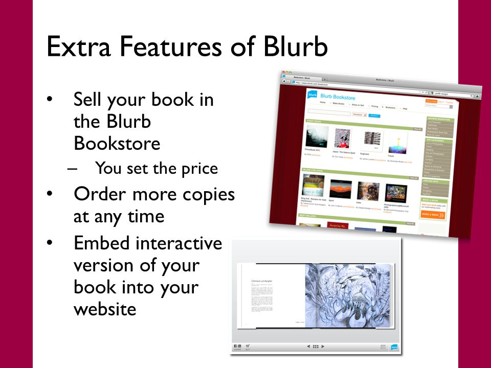 Extra Features of Blurb Sell your book in the Blurb Bookstore – You set the price Order more copies at any time Embed interactive version of your book into your website