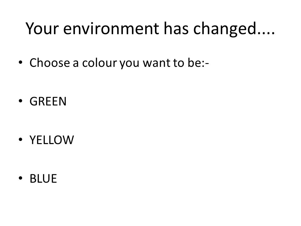 Your environment has changed.... Choose a colour you want to be:- GREEN YELLOW BLUE