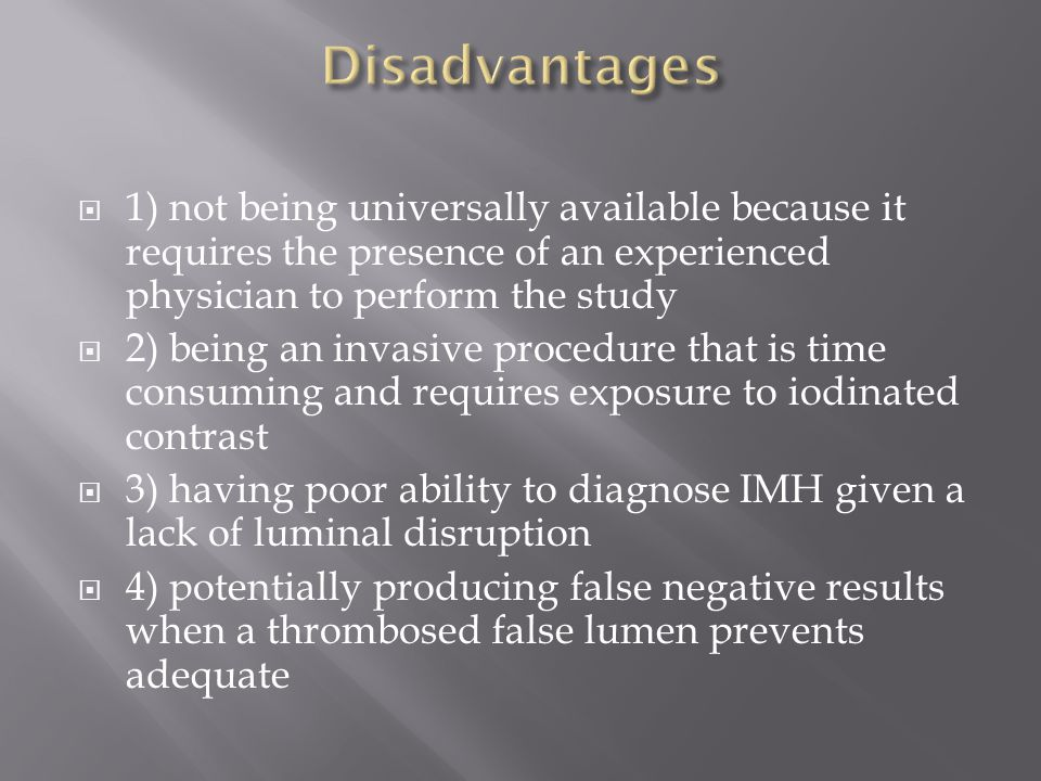  1) not being universally available because it requires the presence of an experienced physician to perform the study  2) being an invasive procedure that is time consuming and requires exposure to iodinated contrast  3) having poor ability to diagnose IMH given a lack of luminal disruption  4) potentially producing false negative results when a thrombosed false lumen prevents adequate