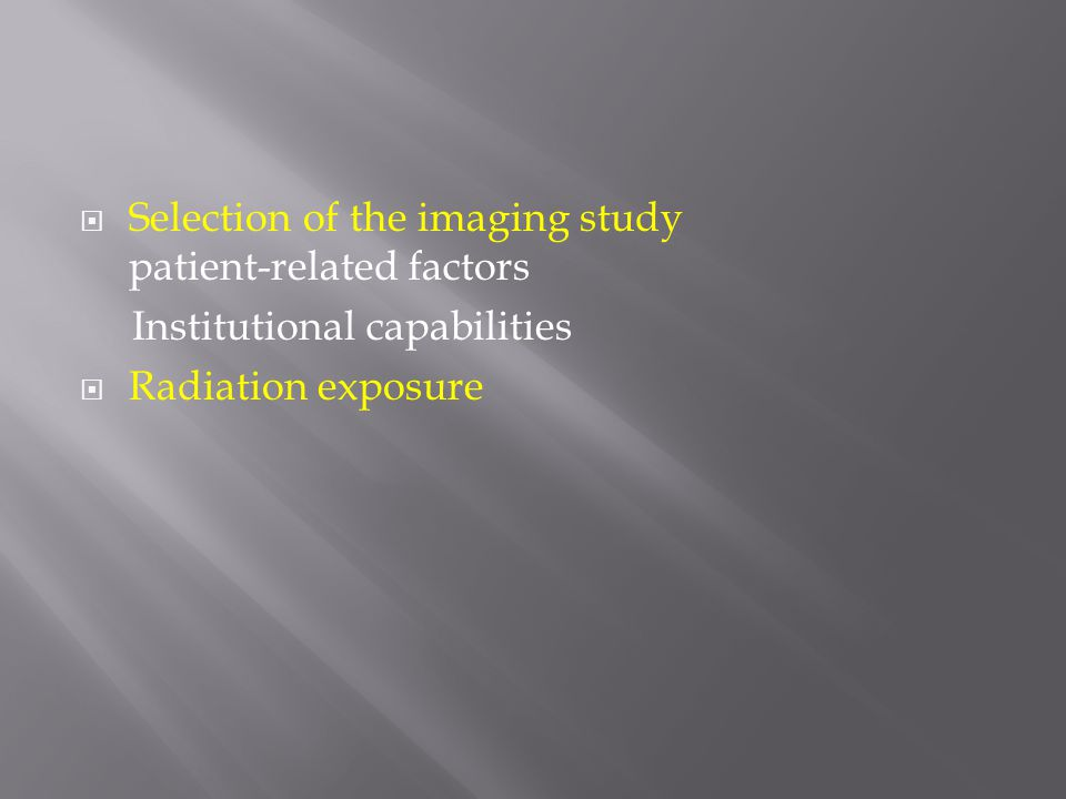  Selection of the imaging study patient-related factors Institutional capabilities  Radiation exposure