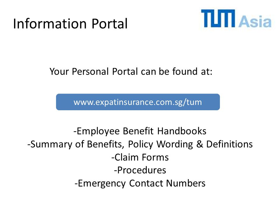 Information Portal Your Personal Portal can be found at: -Employee Benefit Handbooks -Summary of Benefits, Policy Wording & Definitions -Claim Forms -Procedures -Emergency Contact Numbers www.expatinsurance.com.sg/tum