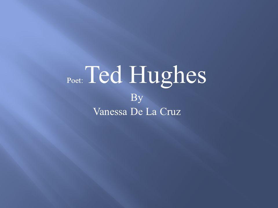 Poet: Ted Hughes By Vanessa De La Cruz