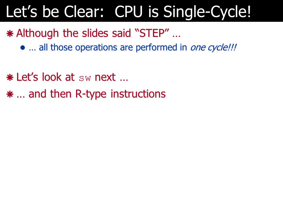 "Let's be Clear: CPU is Single-Cycle!  Although the slides said ""STEP"" … … all those operations are performed in one cycle!!! … all those operations a"