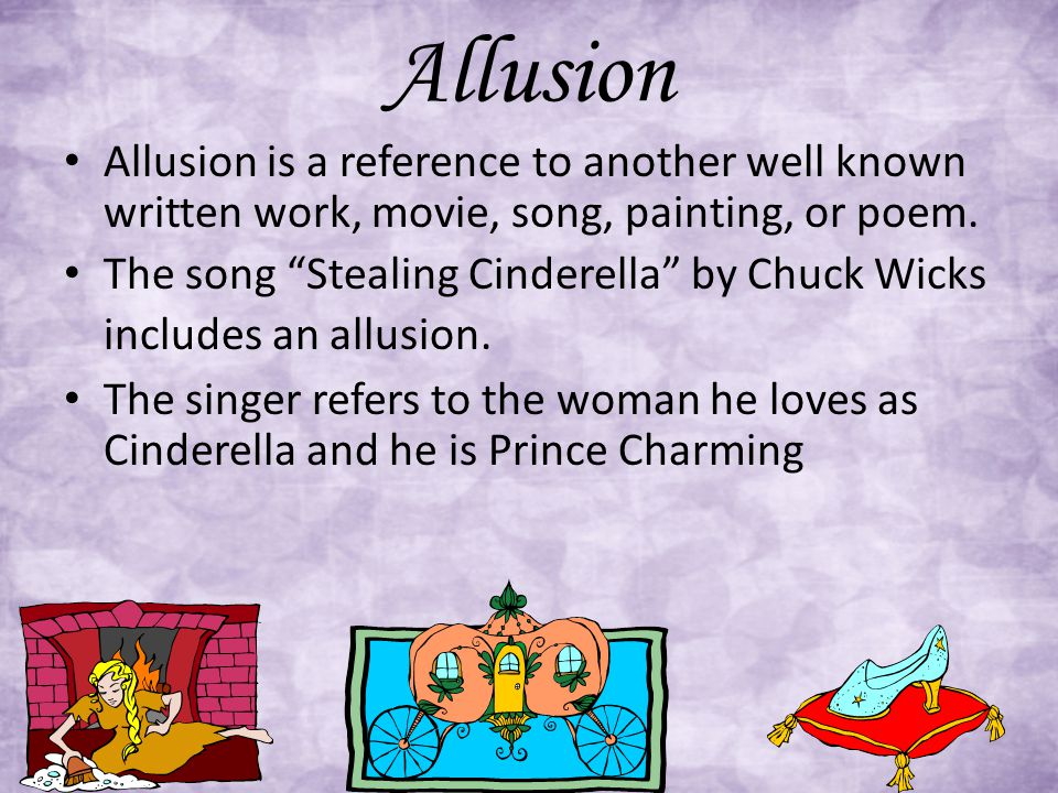 """Allusion Allusion is a reference to another well known written work, movie, song, painting, or poem. The song """"Stealing Cinderella"""" by Chuck Wicks inc"""