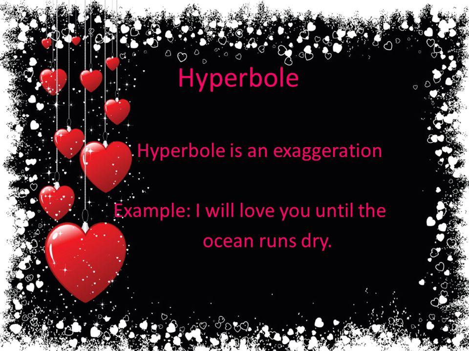 Hyperbole Hyperbole is an exaggeration. Example: I will love you until the ocean runs dry.