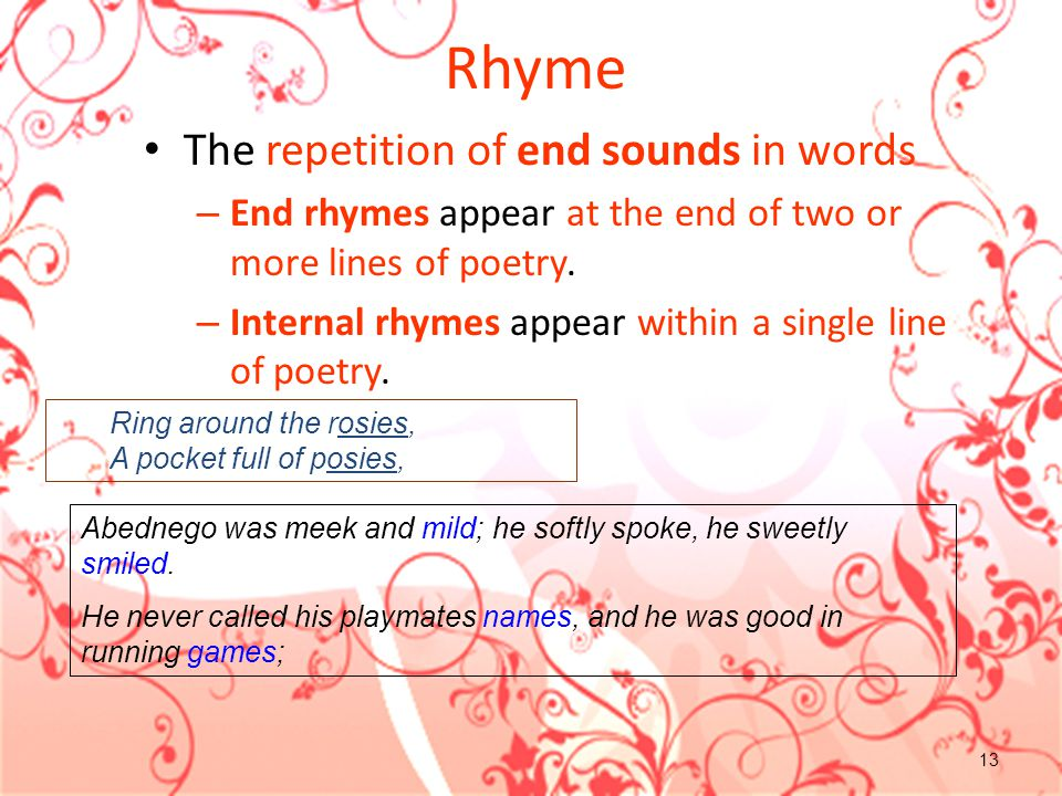 13 Rhyme The repetition of end sounds in words – End rhymes appear at the end of two or more lines of poetry. – Internal rhymes appear within a single