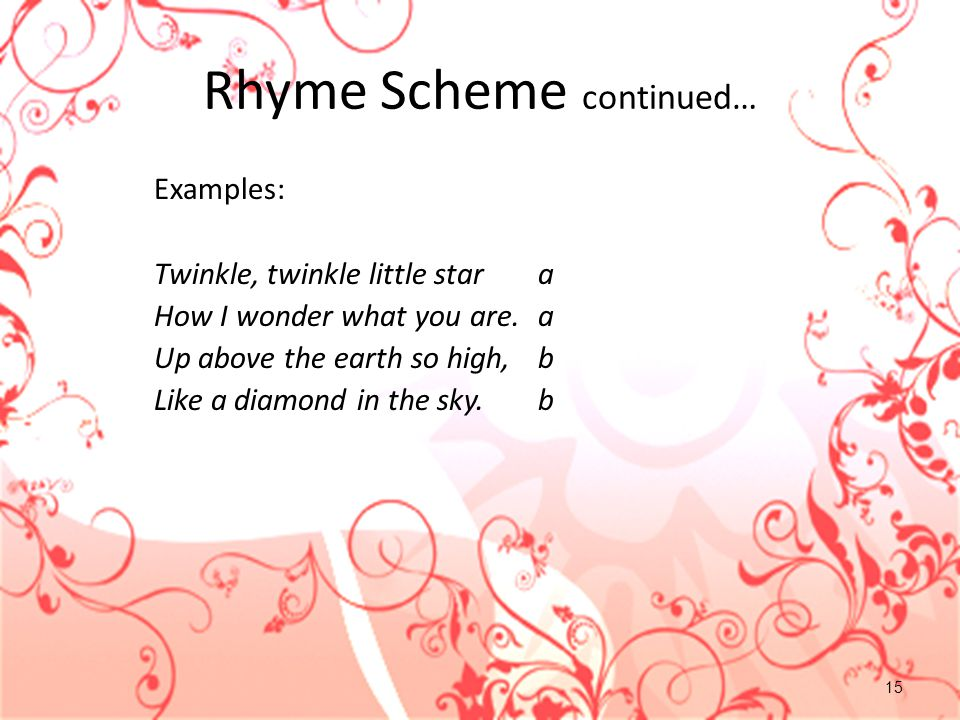 15 Rhyme Scheme continued… Examples: Twinkle, twinkle little stara How I wonder what you are.a Up above the earth so high,b Like a diamond in the sky.b