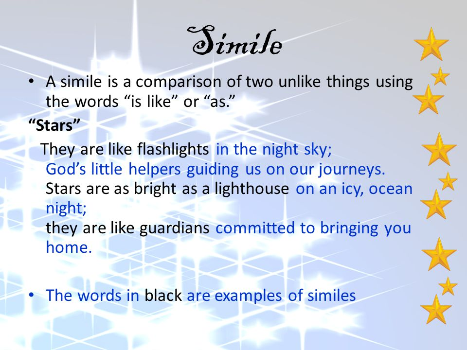 """Simile A simile is a comparison of two unlike things using the words """"is like"""" or """"as."""" """"Stars"""" They are like flashlights in the night sky; God's litt"""