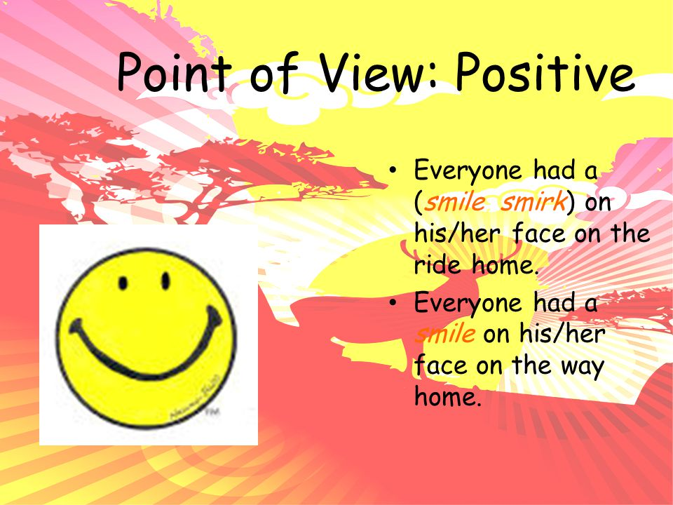 Point of View: Positive Everyone had a (smile, smirk) on his/her face on the ride home. Everyone had a smile on his/her face on the way home.