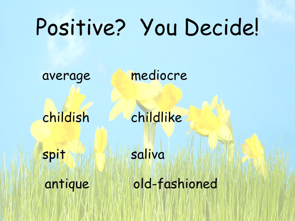 Positive You Decide! averagemediocre spitsaliva childishchildlike antiqueold-fashioned