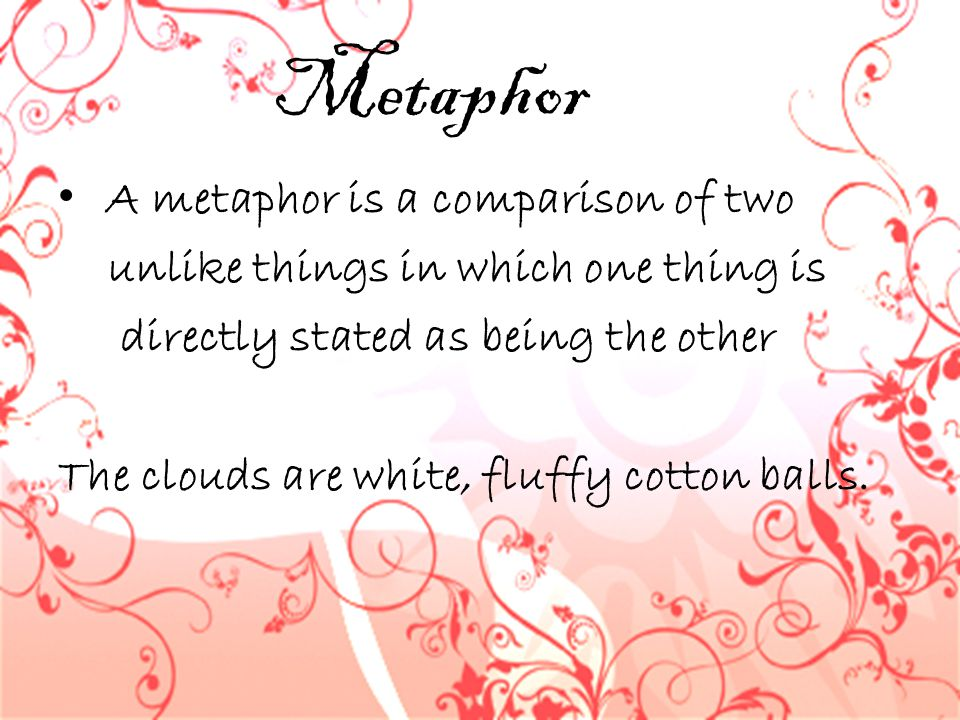 Metaphor A metaphor is a comparison of two unlike things in which one thing is directly stated as being the other The clouds are white, fluffy cotton
